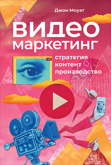«Видеомаркетинг. Стратегия, контент, производство» Джон Моуат