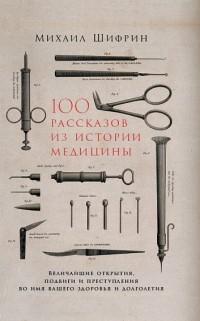 Михаил Шифрин - 100 рассказов из истории медицины. Величайшие открытия, подвиги и преступления во имя вашего здоровья и долголетия