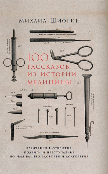 «100 рассказов из истории медицины. Величайшие открытия, подвиги и преступления во имя вашего здоровья и долголетия» Михаил Шифрин