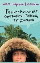 Алеся Петровна Казанцева - Режиссер сказал: одевайся теплее, тут холодно