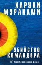 Харуки Мураками - Убийство Командора. Книга 1. Возникновение замысла