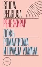 Рене Жирар - Ложь романтизма и правда романа