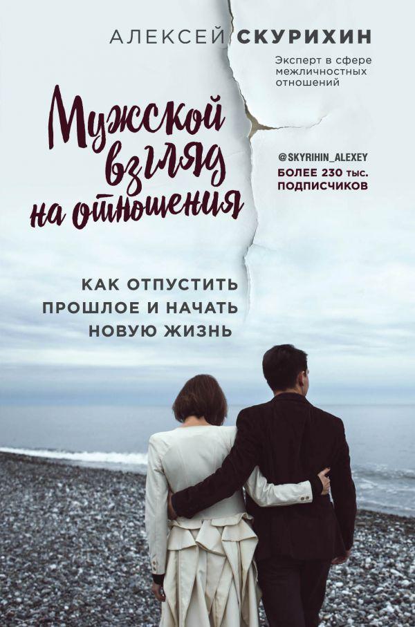 «Мужской взгляд на отношения. Как отпустить прошлое и начать новую жизнь» Алексей Скурихин
