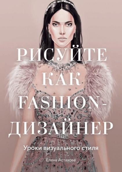 «Рисуйте как fashion-дизайнер. Уроки визуального стиля» Елена Астахова