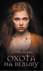 Астрид Фритц - Охота на ведьму