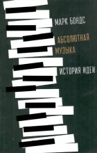 Марк Эван Бондс - Абсолютная музыка: история идеи