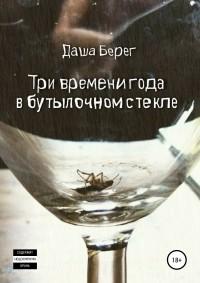 Даша Берег - Три времени года в бутылочном стекле