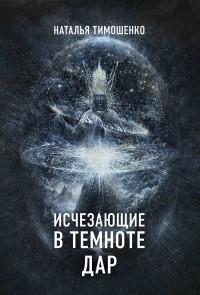Наталья Тимошенко - Исчезающие в темноте. Дар