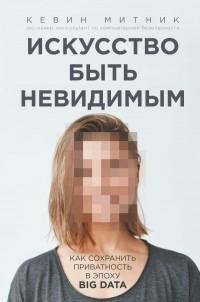Кевин Митник - Искусство быть невидимым. Как сохранить приватность в эпоху Big Data