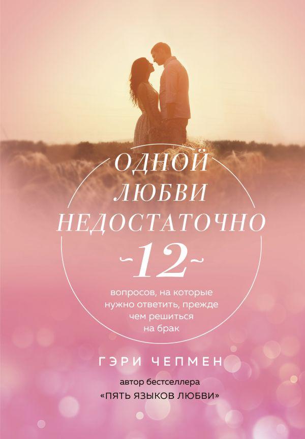 «Одной любви недостаточно. 12 вопросов, на которые нужно ответить, прежде чем решиться на брак» Гэри Чепмен