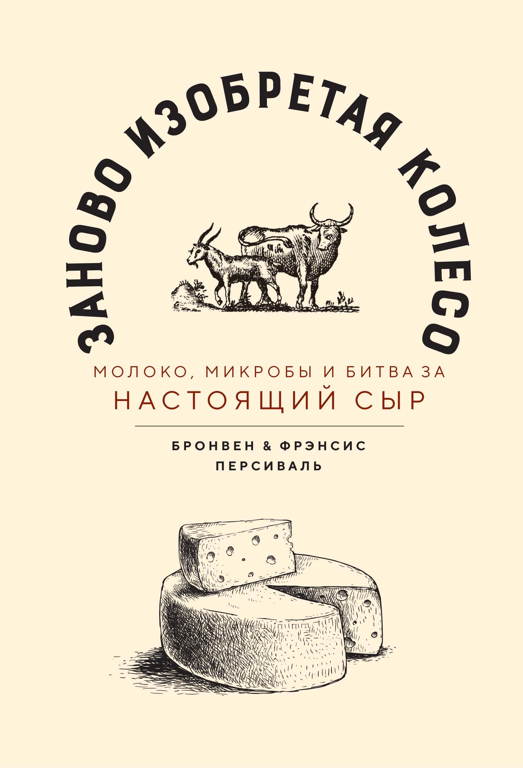 «Заново изобретая колесо: молоко, микробы и борьба за настоящий сыр» Бронвен Персиваль, Фрэнсис Персиваль