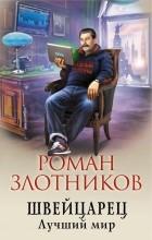 Роман Злотников - Швейцарец. Лучший мир