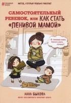 """Анна Быкова - Самостоятельный ребёнок, или Как стать """"ленивой мамой"""""""