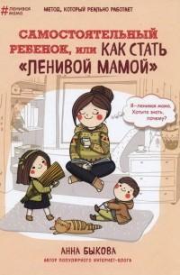 Анна Быкова - Самостоятельный ребёнок, или Как стать