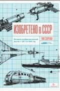 Тим Скоренко - Изобретено в СССР: История изобретательской мысли с 1917 по 1991 год