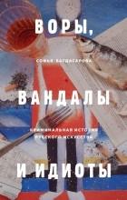 Софья Багдасарова - Воры, вандалы и идиоты: Криминальная история русского искусства
