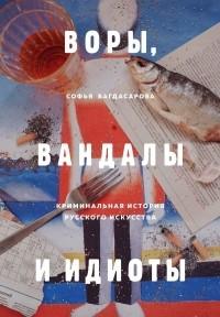 София Багдасарова - Воры, вандалы и идиоты: Криминальная история русского искусства