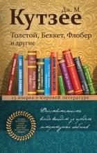 Дж. М. Кутзее - Толстой, Беккет, Флобер и другие. 23 очерка о мировой литературе