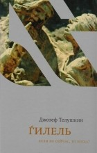 Иосиф Телушкин - Гилель. Если не сейчас, то когда?