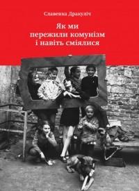 Славенка Дракулич - Як ми пережили комунізм і навіть сміялися
