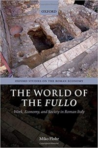 Miko Flohr - The World of the Fullo. Work, Economy, and Society in Roman Italy