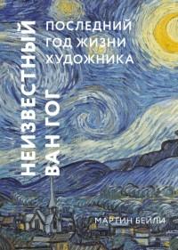 Мартин Бейли - Неизвестный Ван Гог. Последний год жизни художника