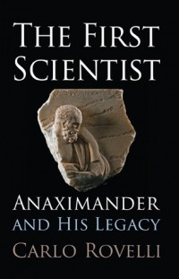 Карло Ровелли - The First Scientist: Anaximander and His Legacy