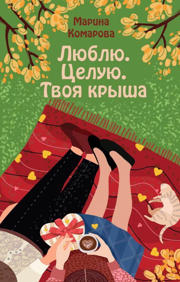«Люблю. Целую. Твоя крыша» Марина Комарова