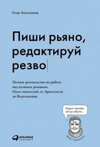 Егор Апполонов - Пиши рьяно, редактируй резво. Полное руководство по работе над великим романом. Опыт писателей: от Аристотеля до Водолазкина