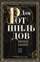 Нил Фергюсон - Дом Ротшильдов. Мировые банкиры. 1849-1999