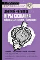 Дмитрий Филиппов - Игры сознания. Нейронаука / психика / психология