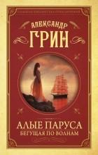 Александр Грин - Алые паруса. Бегущая по волнам (сборник)