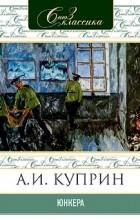 Александр Куприн - Юнкера
