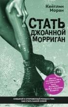 Кейтлин Моран - Стать Джоанной Морриган