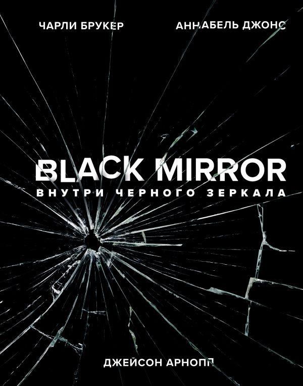 «Black Mirror. Внутри Черного Зеркала» Джейсон Арнопп, Чарли Брукер, Аннабель Джонс