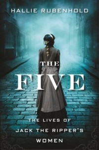 Hallie Rubenhold - The Five: The Untold Lives of the Women Killed by Jack the Ripper