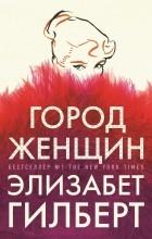 Элизабет Гилберт - Город женщин