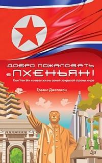 Трэвис Джеппсен - Добро пожаловать в Пхеньян! Ким Чен Ын и новая жизнь самой закрытой страны мира