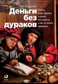 Александр Силаев - Деньги без дураков. Почему инвестировать сложнее, чем кажется, и как это делать правильно
