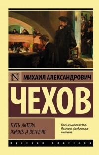 Михаил Чехов - Путь актера. Жизнь и встречи