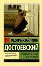 Фёдор Достоевский - Чужая жена и муж под кроватью: сборник