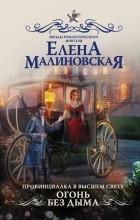 Елена Малиновская - Провинциалка в высшем свете. Огонь без дыма