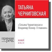 - Лекция «Татьяна Черниговская и Владимир Познер. О главном»