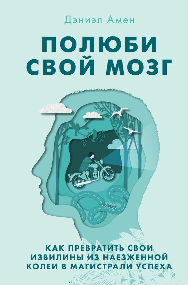 «Полюби свой мозг. Как превратить свои извилины из наезженной колеи в магистрали успеха» Дэниел Дж. Амен