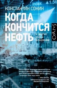 Константин Сонин - Когда кончится нефть и другие уроки экономики