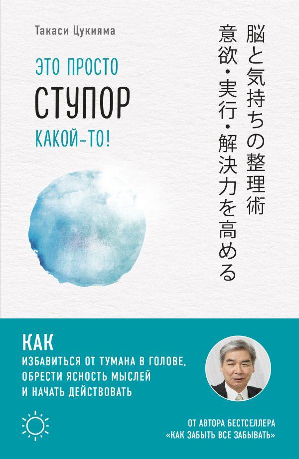 «Это просто ступор какой-то! Как избавиться от тумана в голове, обрести ясность мыслей и начать действовать» Такаси Цукияма