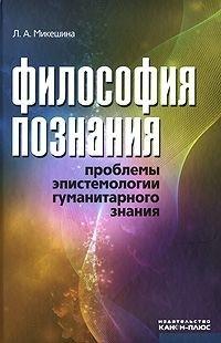 Людмила Микешина - Философия познания. Проблемы эпистемологии гуманитарного знания