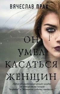 Вячеслав Прах - Он умел касаться женщин