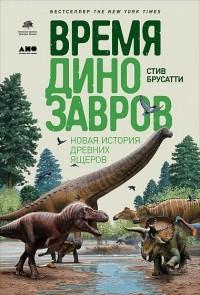 Стив Брусатти - Время динозавров. Новая история древних ящеров