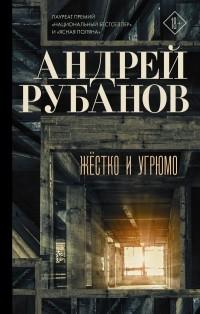 Андрей Рубанов - Жёстко и угрюмо